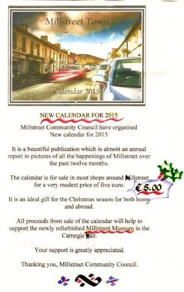 We thank Joseph Kelleher of Millstreet Community Council for the important Poster.  The superb Calendar 2015 is on sale at many local outlets including Dairygold, Millstreet Credit Union, Ballydaly, Tony O'Brien's at Minor Row, Tony McCaul's, Centra, Millstreet Museum and lots more locations.  The Calendars will also be on sale at the Christmas Market on 6th/7th December in Millstreet GAA Community Hall.  Click on the image to enlarge.  (S.R.)