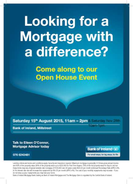 We at Bank of Ireland Millstreet are opening on this Saturday the 28th of November to meet anyone that may be in the market for a Mortgage.  It can be anyone house hunters to someone wishing to buy an investment property.  I would be more than delighted to talk to anyone in the market to buy a house so if the usual banking hours don't suit I will be open from 10am to 1pm this Saturday.  If anyone is interested in making an appointment please call me on 076 6243481.