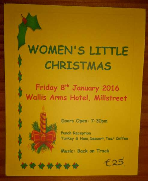"Women's Little Christmas Event will be held on Friday 8th January 2016 in Wallis Arms Hotel Millstreet.    Tickets  at €25.00 each and will include punch reception, turkey and ham, dessert, tea/coffee. Please them know in advance if you have any dietery requirments, prior to the event.     Music by ""Back on Track."" Doors open at 7.30 and meal served at 8 pm sharp.  Tickets will be on sale on Monday next 7th December in Parish Centre (kitchen) at 8.30pm.(after 7.30pm mass ). Enquiries to Mairead  Daly  087/9031475.   Click on the image to enlarge.  (S.R.)"